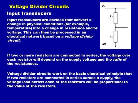 Voltage Divider Circuits Input transducers Input transducers are devices that convert a change in physical conditions (for example, temperature) into a.