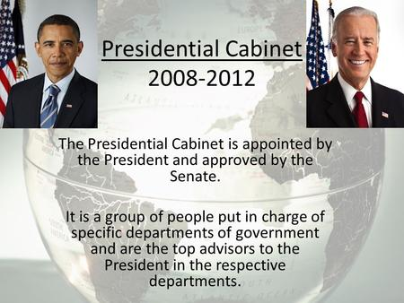 Presidential Cabinet 2008-2012 The Presidential Cabinet is appointed by the President and approved by the Senate. It is a group of people put in charge.