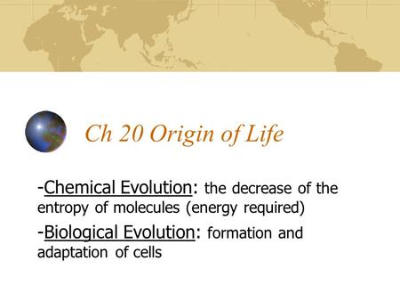 Ch 20 Origin of Life -Chemical Evolution: the decrease of the entropy of molecules (energy required) -Biological Evolution: formation and adaptation of.