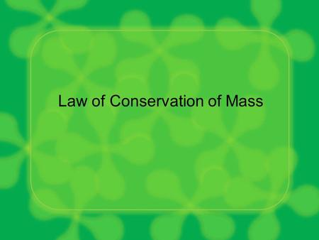 Law of Conservation of Mass. Think about the following question: –If you burned a log in the fireplace, would the mass of the products (smoke, ashes,