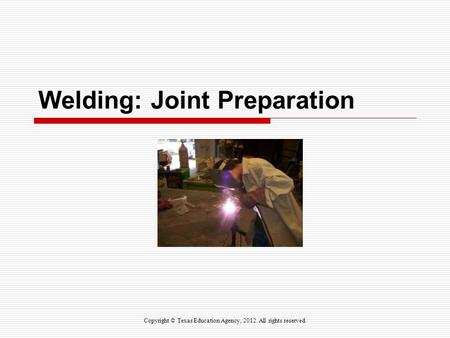 Welding: Joint Preparation Copyright © Texas Education Agency, 2012. All rights reserved.