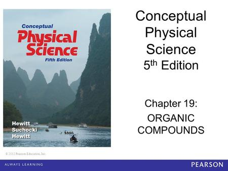© 2012 Pearson Education, Inc. Conceptual Physical Science 5 th Edition Chapter 19: ORGANIC COMPOUNDS © 2012 Pearson Education, Inc.