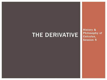 History & Philosophy of Calculus, Session 5 THE DERIVATIVE.