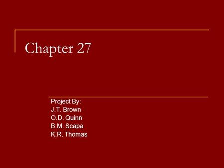 Chapter 27 Project By: J.T. Brown O.D. Quinn B.M. Scapa K.R. Thomas.