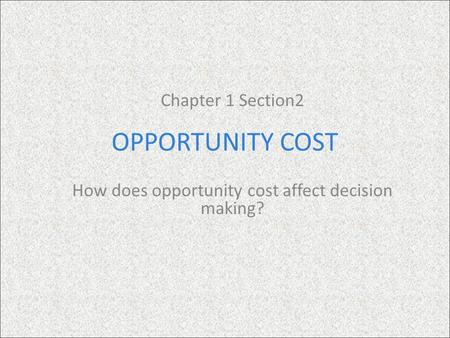 OPPORTUNITY COST Chapter 1 Section2 How does opportunity cost affect decision making?