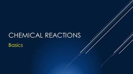 CHEMICAL REACTIONS Basics. OBJECTIVES CHEMICAL REACTIONS  All Chemical reactions have a few things in common  They all start with the reactants  They.