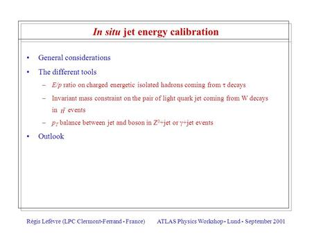 Régis Lefèvre (LPC Clermont-Ferrand - France)ATLAS Physics Workshop - Lund - September 2001 In situ jet energy calibration General considerations The different.