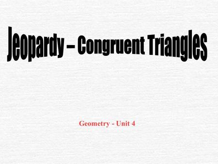 Geometry - Unit 4 $100 Congruent Polygons Congruent Triangles Angle Measures Proofs $200 $300 $400 $500 $100 $200 $300 $400 $500 $100 $200 $300 $400.