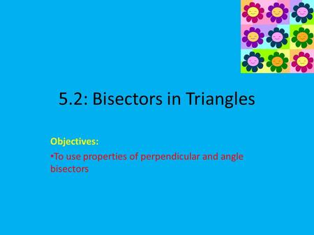 5.2: Bisectors in Triangles Objectives: To use properties of perpendicular and angle bisectors.