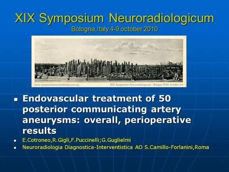 XIX Symposium Neuroradiologicum Bologna,Italy 4-9 october 2010 Endovascular treatment of 50 posterior communicating artery aneurysms: overall, perioperative.