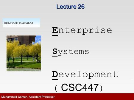 Lecture 26 Enterprise Systems Development ( CSC447 ) COMSATS Islamabad Muhammad Usman, Assistant Professor.