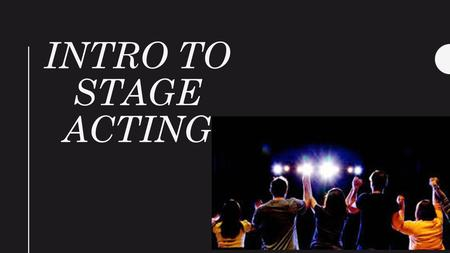 INTRO TO STAGE ACTING. Types of Stages and Important Terms Stage – the area where the players perform; usually a raised platform Proscenium Stage – a.