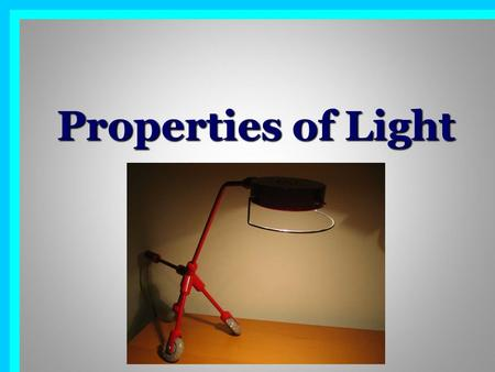 Properties of Light. Luminous objects give off, produce or 'emit' light. Eg: the Sun, a light globe, the flame of a fire.