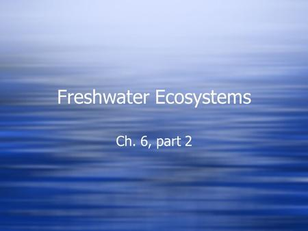 Freshwater Ecosystems Ch. 6, part 2. Freshwater ecosystems  Include standing water - lentic  And flowing water - lotic.