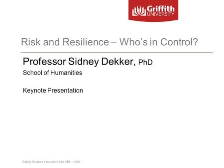 Safety Science Innovation Lab AEL - HUM Risk and Resilience – Who's in Control? Professor Sidney Dekker, PhD School of Humanities Keynote Presentation.