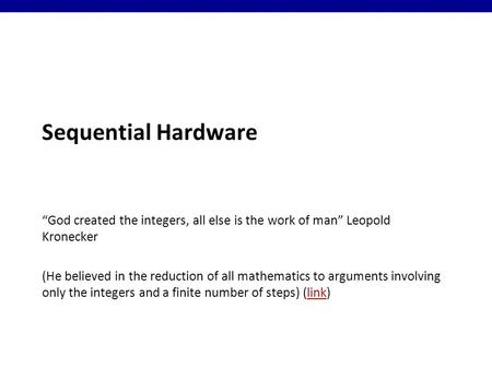 "Sequential Hardware ""God created the integers, all else is the work of man"" Leopold Kronecker (He believed in the reduction of all mathematics to arguments."