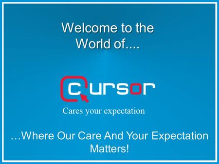 Welcome to the World of.... Welcome to the World of.... …Where Our Care And Your Expectation Matters!