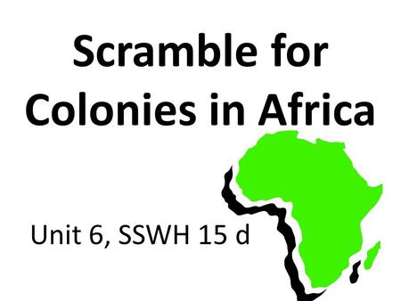 Scramble for Colonies in Africa Unit 6, SSWH 15 d.