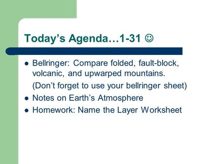 Today's Agenda…1-31 Bellringer: Compare folded, fault-block, volcanic, and upwarped mountains. (Don't forget to use your bellringer sheet) Notes on Earth's.