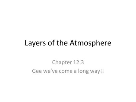 Layers of the Atmosphere Chapter 12.3 Gee we've come a long way!!