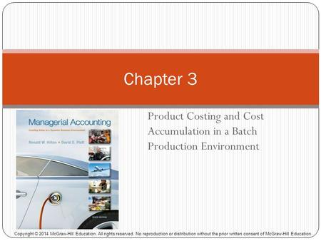 Product Costing and Cost Accumulation in a Batch Production Environment Chapter 3 Copyright © 2014 McGraw-Hill Education. All rights reserved. No reproduction.
