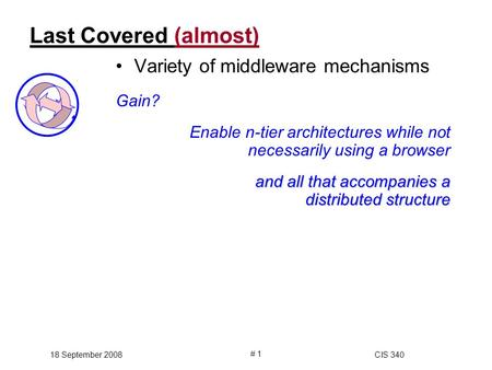 18 September 2008CIS 340 # 1 Last Covered (almost)(almost) Variety of middleware mechanisms Gain? Enable n-tier architectures while not necessarily using.