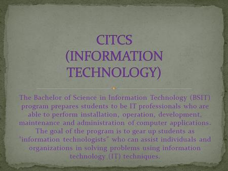 The Bachelor of Science in Information Technology (BSIT) program prepares students to be IT professionals who are able to perform installation, operation,