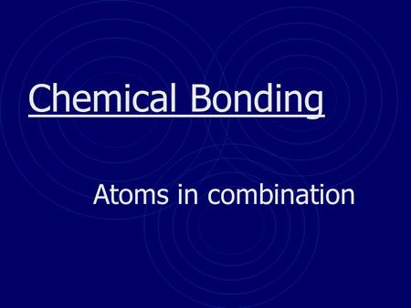 Chemical Bonding Atoms in combination. Basics of Bonding There are 3 main types of bonding that we will look at in this PowerPoint All bonding is due.