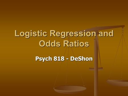 Logistic Regression and Odds Ratios Psych 818 - DeShon.