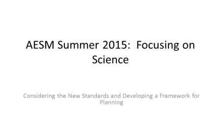 AESM Summer 2015: Focusing on Science Considering the New Standards and Developing a Framework for Planning.