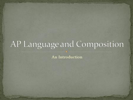 "An Introduction. ""An AP course in English Language and Composition engages students in becoming skilled readers of prose written in a variety of rhetorical."