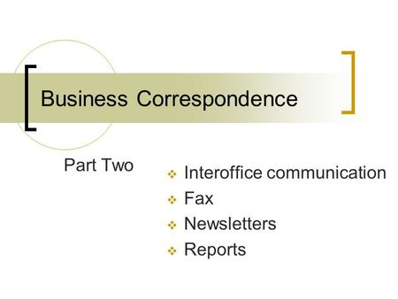 Business Correspondence Part Two  Interoffice communication  Fax  Newsletters  Reports.