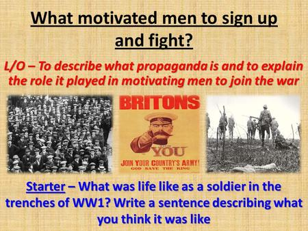 What motivated men to sign up and fight? L/O – To describe what propaganda is and to explain the role it played in motivating men to join the war Starter.