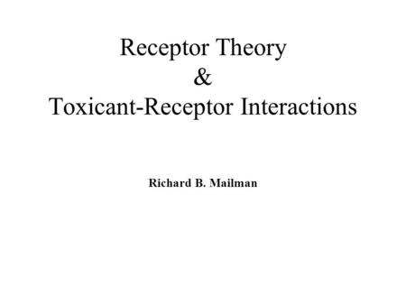 Receptor Theory & Toxicant-Receptor Interactions Richard B. Mailman.