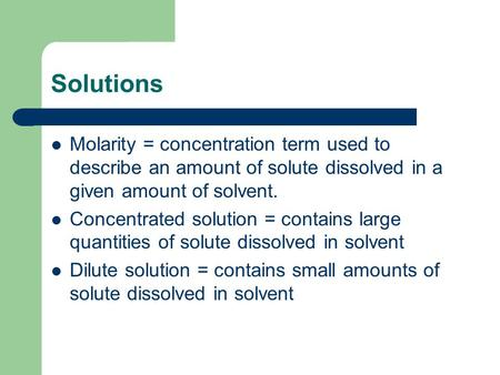 Solutions Molarity = concentration term used to describe an amount of solute dissolved in a given amount of solvent. Concentrated solution = contains large.