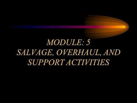 MODULE: 5 SALVAGE, OVERHAUL, AND SUPPORT ACTIVITIES.