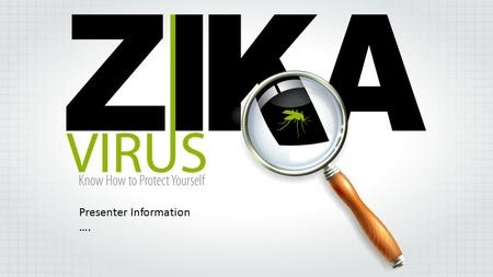 Presenter Information ….. BLUF BOTTOM LINE: -If you live in or travel to an area with ongoing Zika virus transmission, take precautions to minimize risk.