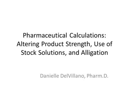 Pharmaceutical Calculations: Altering Product Strength, Use of Stock Solutions, and Alligation Danielle DelVillano, Pharm.D.