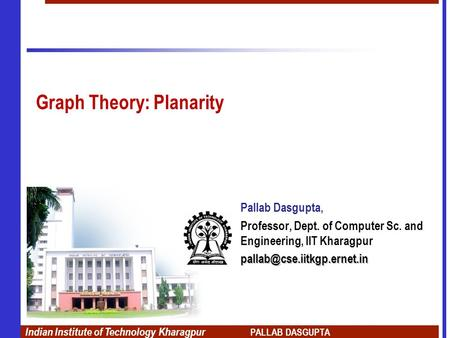 Indian Institute of Technology Kharagpur PALLAB DASGUPTA Graph Theory: Planarity Pallab Dasgupta, Professor, Dept. of Computer Sc. and Engineering, IIT.