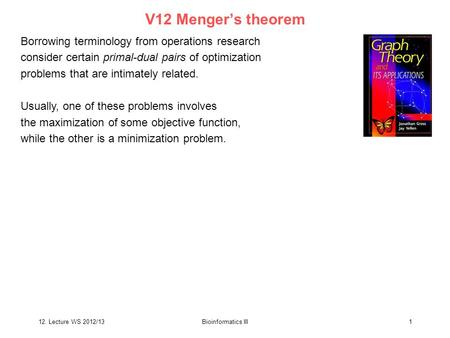12. Lecture WS 2012/13Bioinformatics III1 V12 Menger's theorem Borrowing terminology from operations research consider certain primal-dual pairs of optimization.