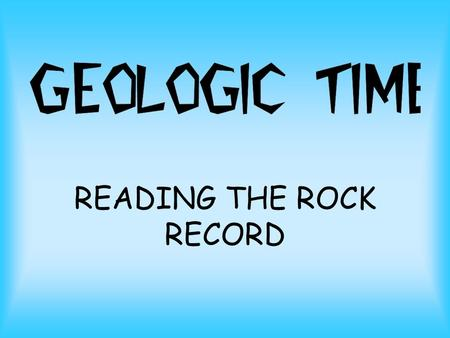 READING THE ROCK RECORD. relative time: events are in sequence, but no actual dates absolute time: identifies actual date of event.