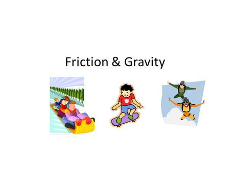 Friction & Gravity. Friction Friction is the force that two surfaces exert on each other. The force of friction depends on how hard the surfaces push.
