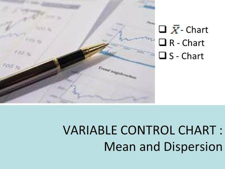 VARIABLE CONTROL CHART : Mean and Dispersion  - Chart  R - Chart  S - Chart.