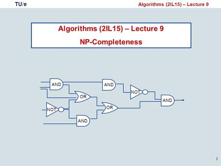 TU/e Algorithms (2IL15) – Lecture 9 1 NP-Completeness NOT AND OR AND NOT AND.