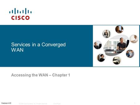 © 2006 Cisco Systems, Inc. All rights reserved.Cisco Public 1 Version 4.0 Services in a Converged WAN Accessing the WAN – Chapter 1.