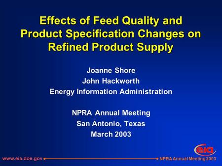 NPRA Annual Meeting 2003 Effects of Feed Quality and Product Specification Changes on Refined Product Supply Joanne Shore John Hackworth Energy Information.