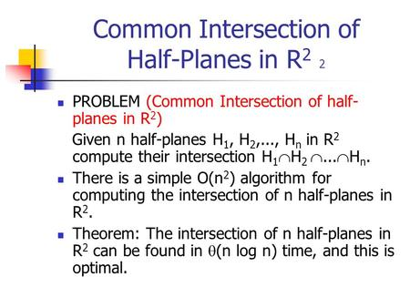 Common Intersection of Half-Planes in R 2 2 PROBLEM (Common Intersection of half- planes in R 2 ) Given n half-planes H 1, H 2,..., H n in R 2 compute.