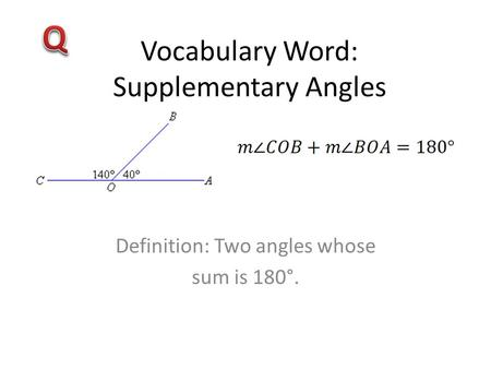 Vocabulary Word: Supplementary Angles Definition: Two angles whose sum is 180°.