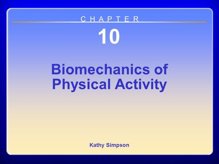 Chapter 10 Biomechanics of Physical Activity 10 Biomechanics of Physical Activity Kathy Simpson C H A P T E R.