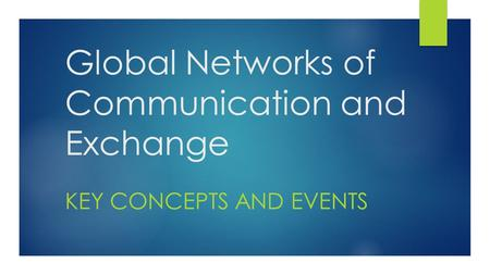 Global Networks of Communication and Exchange KEY CONCEPTS AND EVENTS.